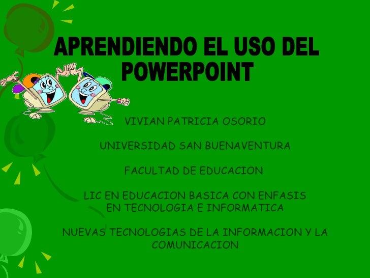 APRENDIENDO EL USO DEL  POWERPOINT VIVIAN PATRICIA OSORIO UNIVERSIDAD SAN BUENAVENTURA FACULTAD DE EDUCACION  LIC EN EDUCA...