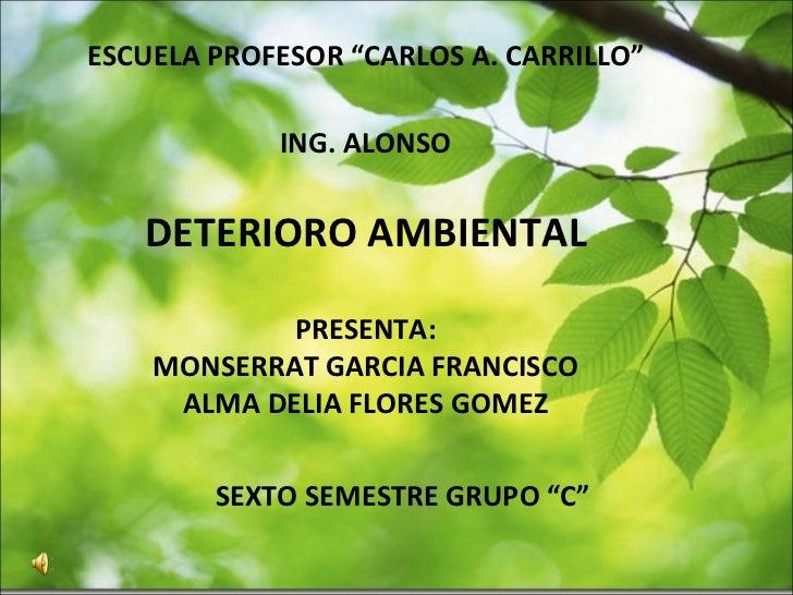 """ESCUELA PROFESOR """"CARLOS A. CARRILLO"""" ING. ALONSO DETERIORO AMBIENTAL PRESENTA: MONSERRAT GARCIA FRANCISCO ALMA DELIA FLOR..."""