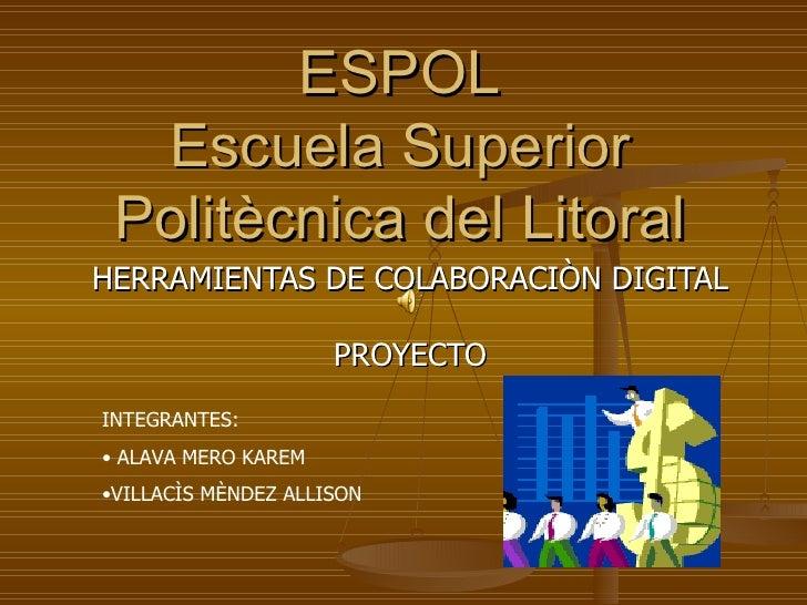 ESPOL Escuela Superior Politècnica del Litoral HERRAMIENTAS DE COLABORACIÒN DIGITAL PROYECTO <ul><li>INTEGRANTES: </li></u...