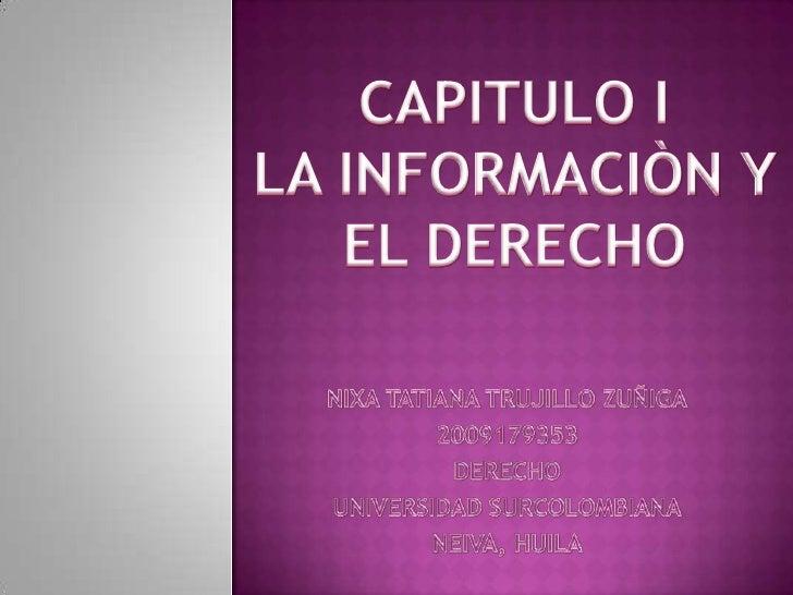 CAPITULO I<br />LA INFORMACIÒN Y EL DERECHO<br />NIXA TATIANA TRUJILLO ZUÑIGA<br />2009179353<br />DERECHO<br />UNIVERSIDA...