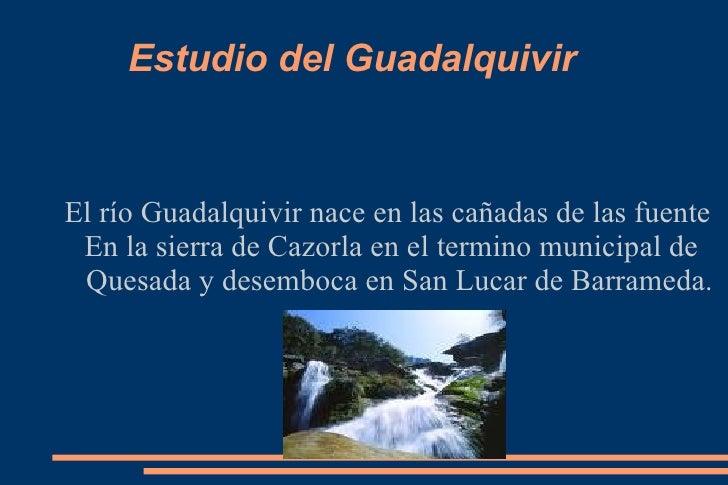 Estudio del Guadalquivir  El río Guadalquivir nace en las cañadas de las fuente  En la sierra de Cazorla en el termino mun...