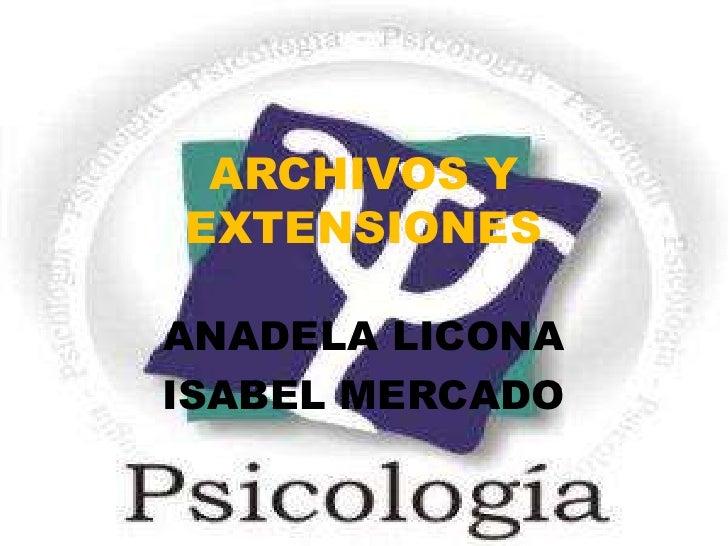 ARCHIVOS Y EXTENSIONES<br />ANADELA LICONA<br />ISABEL MERCADO<br />