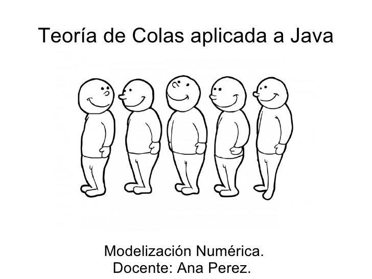 Teoría de Colas aplicada a Java           Modelización Numérica.        Docente: Ana Perez.