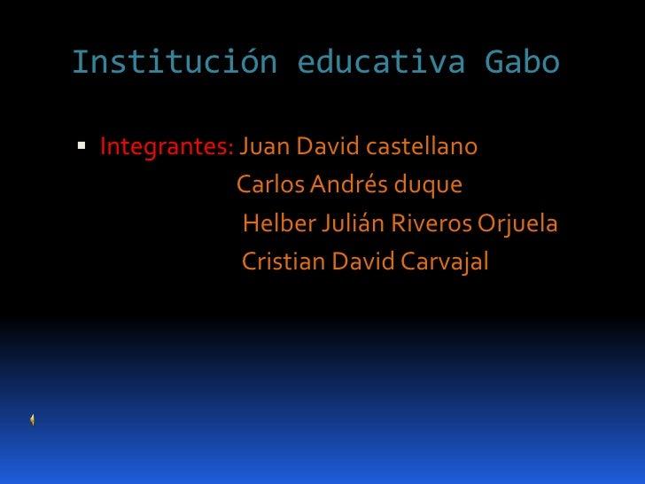 Institución educativa Gabo<br />Integrantes: Juan David castellano<br />                              Carlos Andrés duque ...