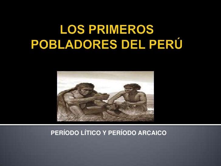 LOS PRIMEROS POBLADORES DEL PERÚ<br />PERÍODO LÍTICO Y PERÍODO ARCAICO <br />