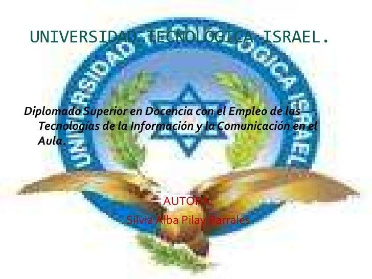 UNIVERSIDAD TECNOLÓGICA ISRAEL.<br />Diplomado Superior en Docencia con el Empleo de las Tecnologías de la Información y l...