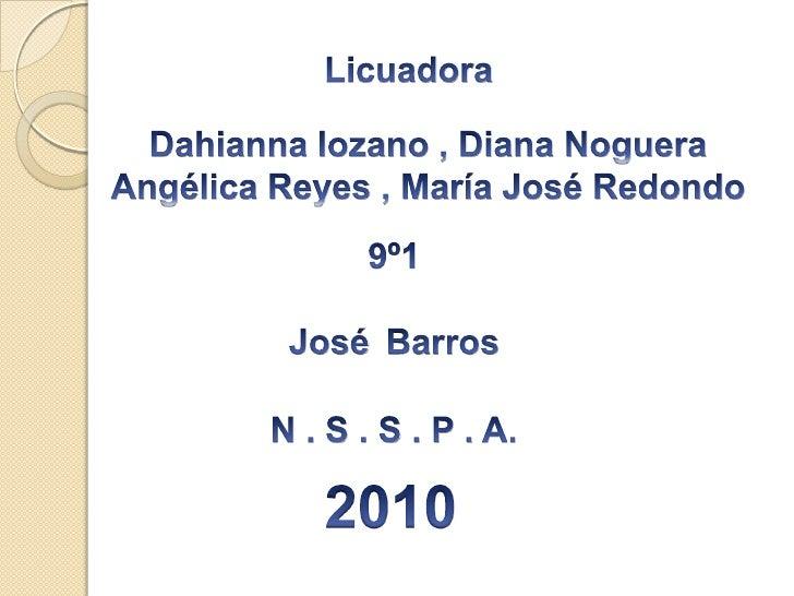 Licuadora<br />Dahianna lozano , Diana Noguera<br />Angélica Reyes , María José Redondo<br />9º1<br />  JoséBarros<br />  ...