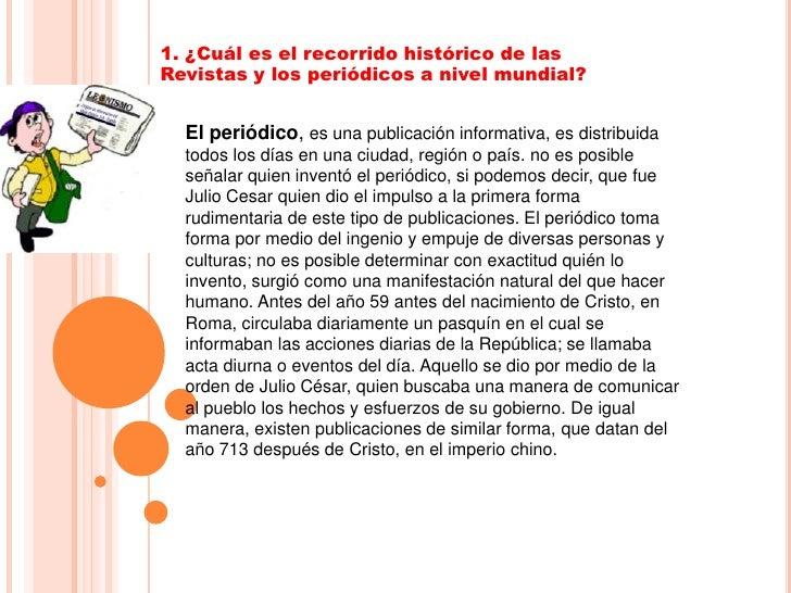 1. ¿Cuál es el recorrido histórico de las Revistas y los periódicos a nivel mundial?<br />El periódico, es una publicación...
