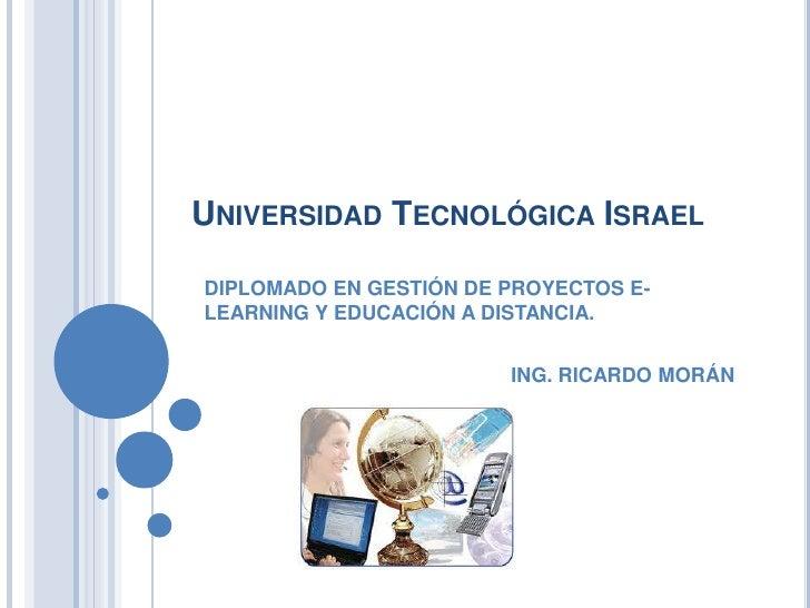 Universidad Tecnológica Israel<br />DIPLOMADO EN GESTIÓN DE PROYECTOS E-LEARNING Y EDUCACIÓN A DISTANCIA.<br />ING. RICARD...