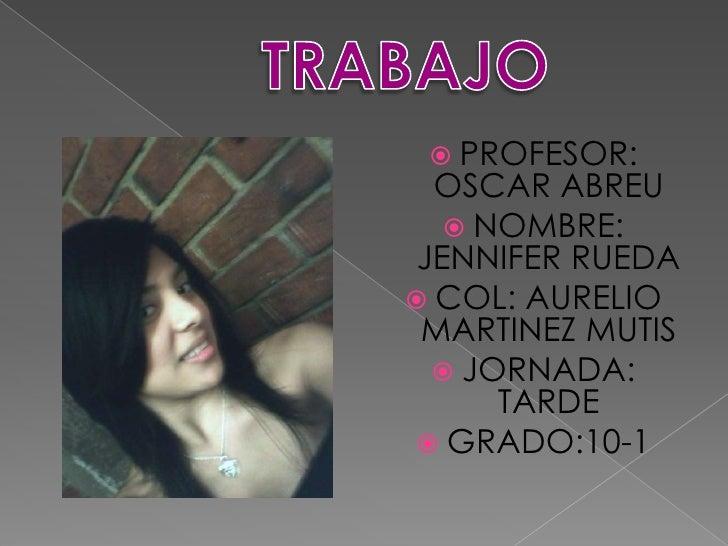 TRABAJO<br />PROFESOR: OSCAR ABREU<br />NOMBRE: JENNIFER RUEDA<br />COL: AURELIO MARTINEZ MUTIS<br />JORNADA: TARDE<br />G...
