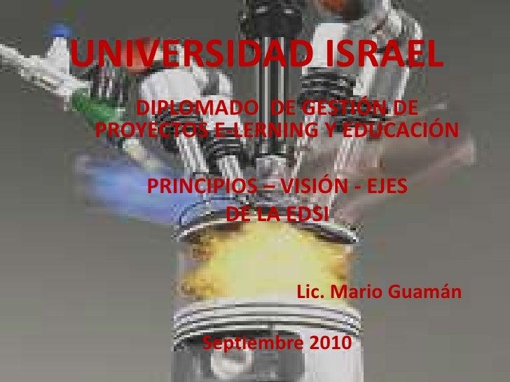 UNIVERSIDAD ISRAEL<br />DIPLOMADO  DE GESTIÓN DE PROYECTOS E-LERNING Y EDUCACIÓN<br />PRINCIPIOS – VISIÓN - EJES <br />DE ...