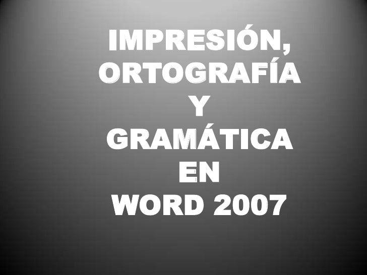 IMPRESIÓN, ORTOGRAFÍA <br />Y <br />GRAMÁTICA <br />EN <br />WORD 2007<br />