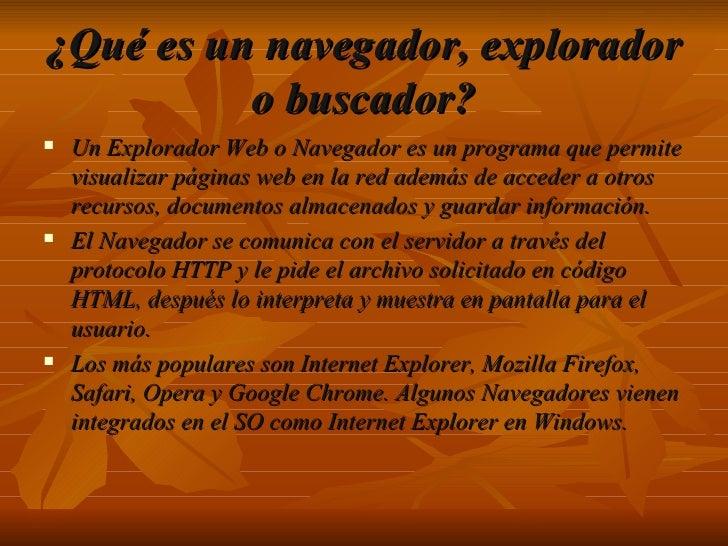 <ul><li>Un Explorador Web o Navegador es un programa que permite visualizar páginas web en la red además de acceder a otro...
