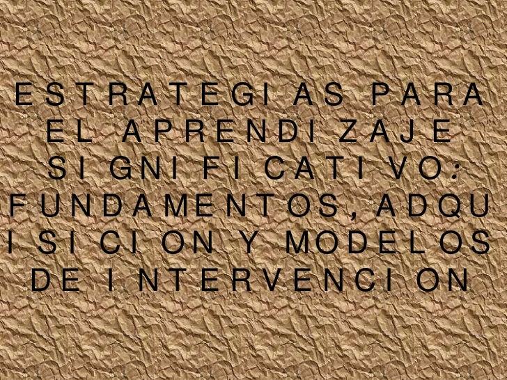ESTRATEGIAS PARA EL APRENDIZAJE SIGNIFICATIVO:FUNDAMENTOS, ADQUISICION Y MODELOS DE INTERVENCION<br />