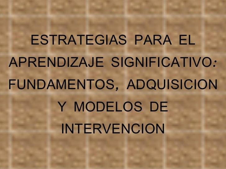 ESTRATEGIAS PARA EL APRENDIZAJE SIGNIFICATIVO: FUNDAMENTOS, ADQUISICION Y MODELOS DE INTERVENCION