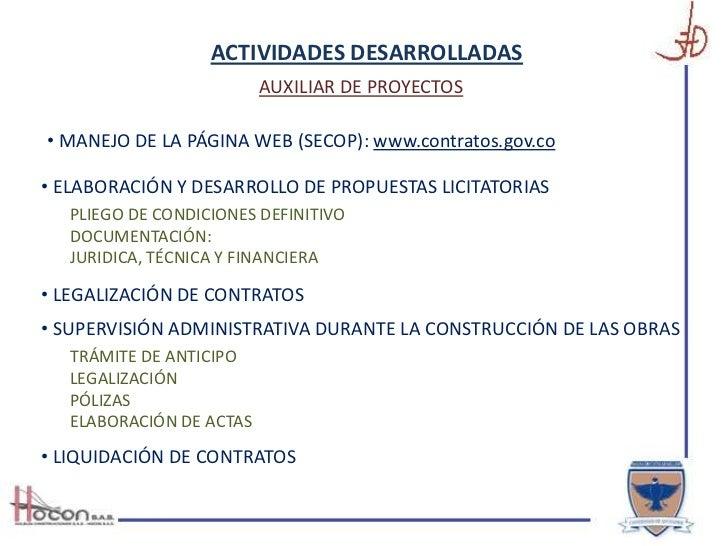 ACTIVIDADES DESARROLLADAS <br />AUXILIAR DE PROYECTOS<br /><ul><li> MANEJO DE LA PÁGINA WEB (SECOP): www.contratos.gov.co