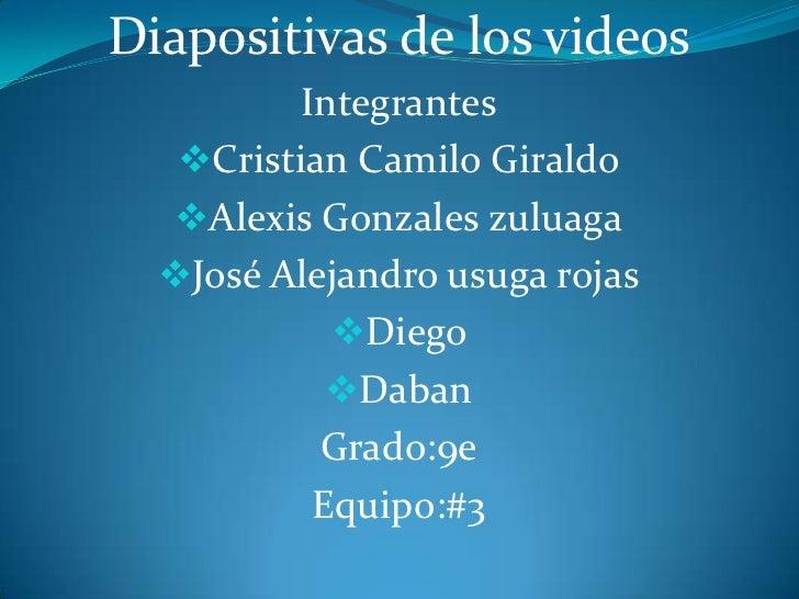 Diapositivas de los videos<br />Integrantes<br /><ul><li>Cristian Camilo Giraldo