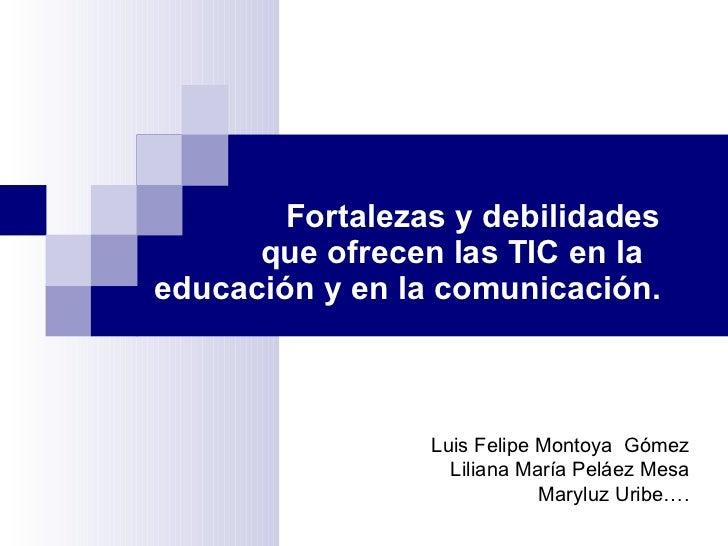 Fortalezas y debilidades que ofrecen las TIC en la  educación y en la comunicación. Luis Felipe Montoya  Gómez Liliana Mar...