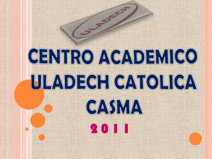 CENTRO ACADEMICO<br />ULADECH CATOLICA<br />CASMA<br />2 0 1 1 <br />