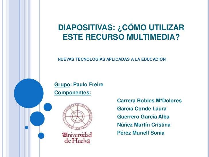 DIAPOSITIVAS: ¿CÓMO UTILIZAR ESTE RECURSO MULTIMEDIA?<br />NUEVAS TECNOLOGÍAS APLICADAS A LA EDUCACIÓN<br />Grupo: Paulo F...