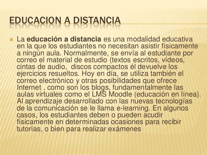 EDUCACION A DISTANCIA<br />La educación a distancia es una modalidad educativa en la que los estudiantes no necesitan asis...