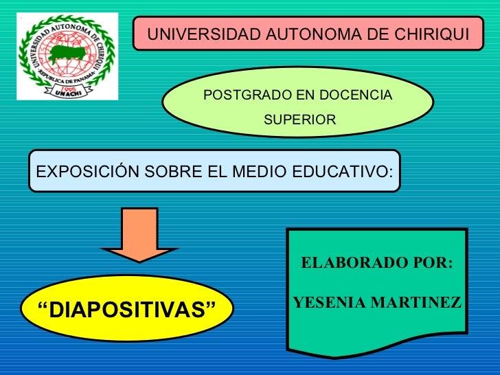 """UNIVERSIDAD AUTONOMA DE CHIRIQUI POSTGRADO EN DOCENCIA SUPERIOR EXPOSICIÓN SOBRE EL MEDIO EDUCATIVO: """" DIAPOSITIVAS"""" ELABO..."""