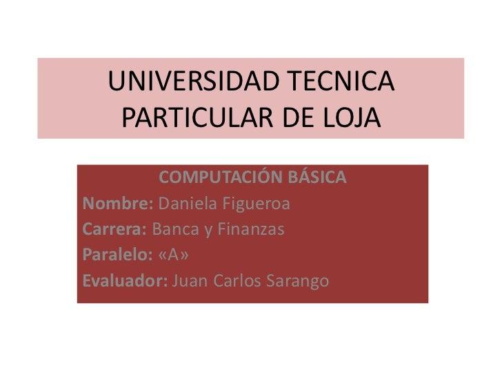 UNIVERSIDAD TECNICA   PARTICULAR DE LOJA          COMPUTACIÓN BÁSICANombre: Daniela FigueroaCarrera: Banca y FinanzasParal...