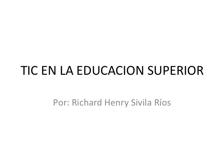 TIC EN LA EDUCACION SUPERIOR    Por: Richard Henry Sivila Ríos