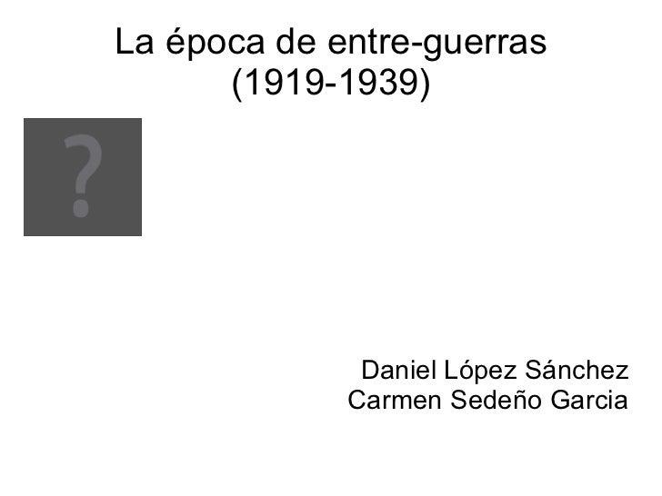 La época de entre-guerras      (1919-1939)              Daniel López Sánchez             Carmen Sedeño Garcia