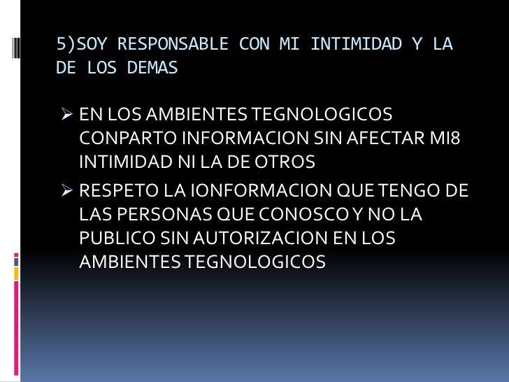 5)SOY RESPONSABLE CON MI INTIMIDAD Y LADE LOS DEMAS EN LOS AMBIENTES TEGNOLOGICOS  CONPARTO INFORMACION SIN AFECTAR MI8  ...