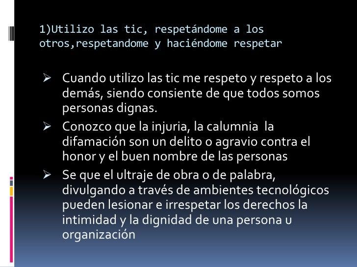 1)Utilizo las tic, respetándome a losotros,respetandome y haciéndome respetar Cuando utilizo las tic me respeto y respeto...