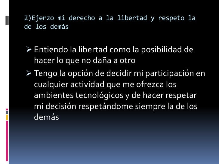 2)Ejerzo mi derecho a la libertad y respeto lade los demás Entiendo la libertad como la posibilidad de  hacer lo que no d...