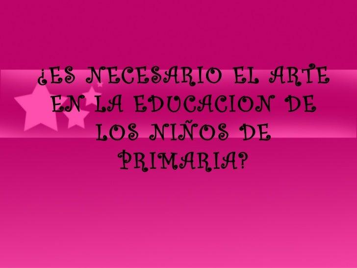 ¿ES NECESARIO EL ARTE EN LA EDUCACION DE    LOS NIÑOS DE      PRIMARIA?
