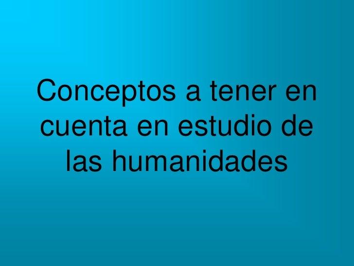 Conceptos a tener encuenta en estudio de  las humanidades