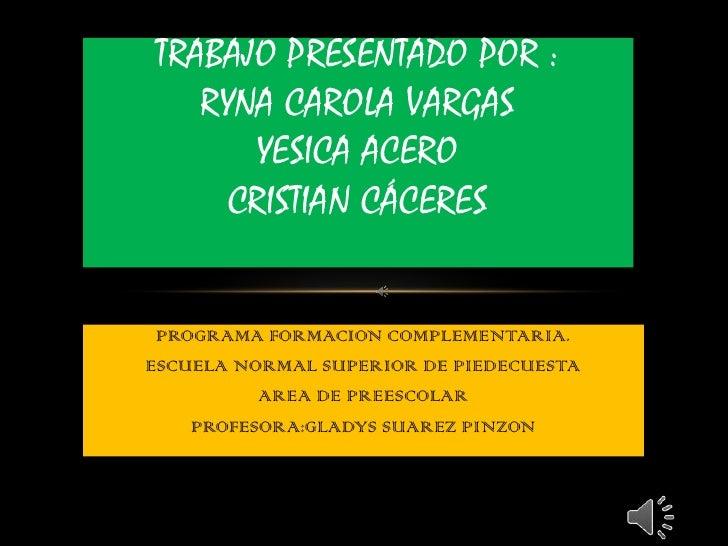 TRABAJO PRESENTADO POR :   RYNA CAROLA VARGAS      YESICA ACERO     CRISTIAN CÁCERES PROGRAMA FORMACION COMPLEMENTARIA.ESC...