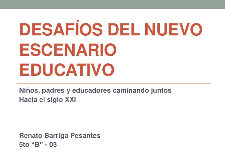 DESAFÍOS DEL NUEVOESCENARIOEDUCATIVONiños, padres y educadores caminando juntosHacia el siglo XXIRenato Barriga Pesantes5t...