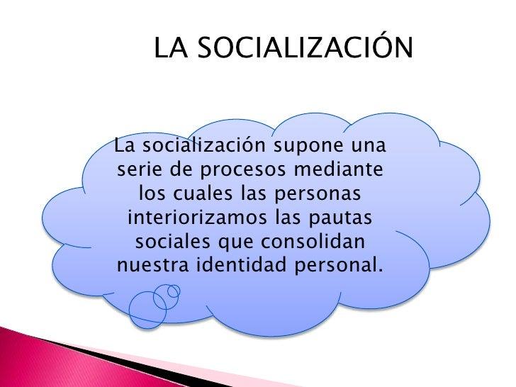 La socialización comienza antes delnacimiento y dura toda la vida, aunque laetapa fundamental y más intensa seadurante la ...