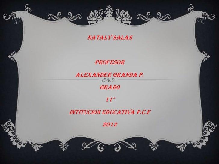 NATALY SALAS        PROFESOR  ALEXANDER GRANDA P.         GRADO           11°INTITUCION EDUCATIVA P.C.F          2012