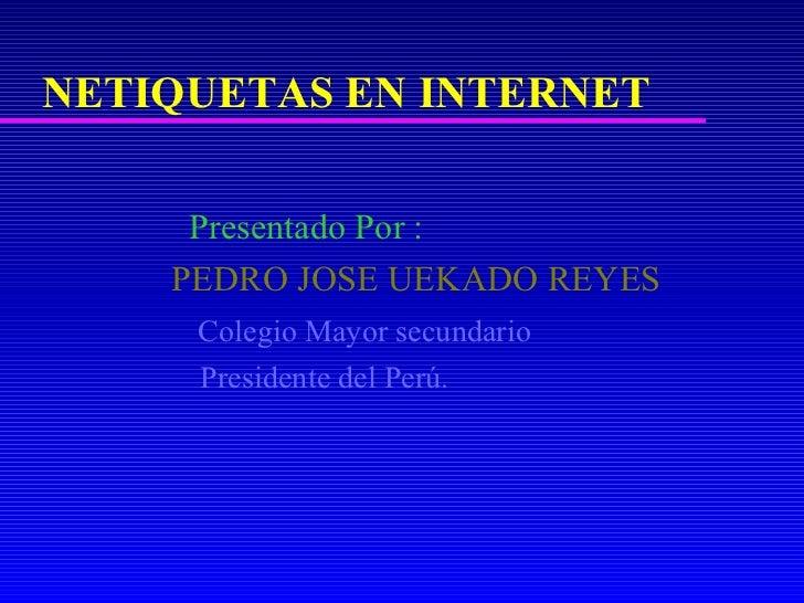 NETIQUETAS EN INTERNET     Presentado Por :    PEDRO JOSE UEKADO REYES     Colegio Mayor secundario     Presidente del Perú.