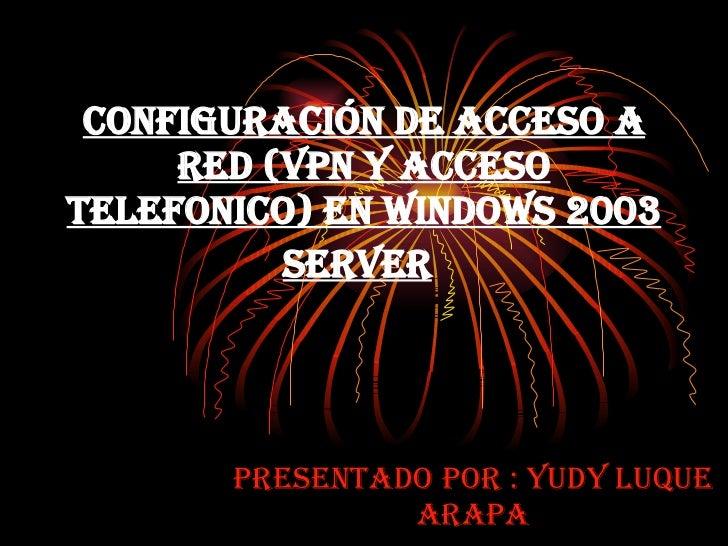 Configuración de Acceso a Red (VPN y Acceso Telefonico) en Windows 2003 Server   Presentado por : Yudy Luque Arapa