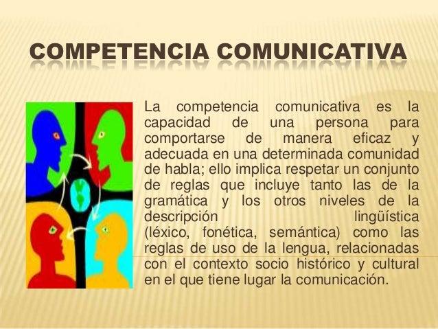 COMPETENCIA COMUNICATIVA La competencia comunicativa es la capacidad de una persona para comportarse de manera eficaz y ad...