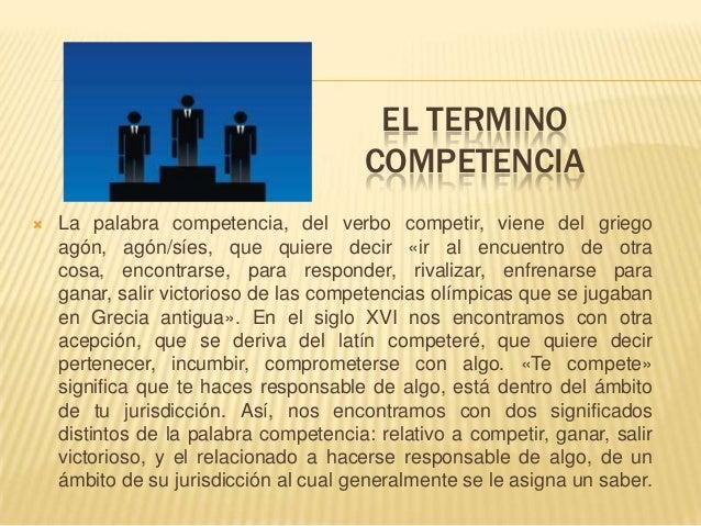 EL TERMINO COMPETENCIA  La palabra competencia, del verbo competir, viene del griego agón, agón/síes, que quiere decir «i...