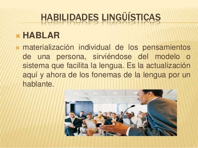 HABILIDADES LINGÜÍSTICAS  HABLAR  materialización individual de los pensamientos de una persona, sirviéndose del modelo ...