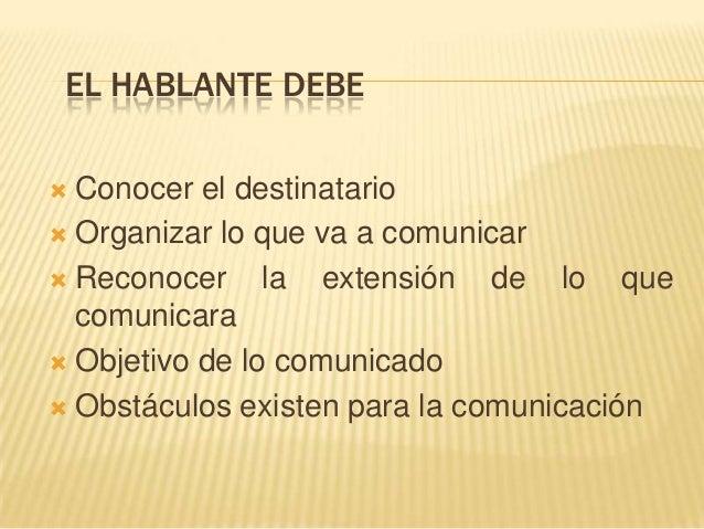 EL HABLANTE DEBE  Conocer el destinatario  Organizar lo que va a comunicar  Reconocer la extensión de lo que comunicara...