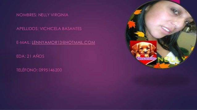 NOMBRES: NELLY VIRGINIA APELLIDOS: VICHICELA BASANTES E-MAIL: LENNYAMOR13@HOTMAIL.COM EDA: 21 AÑOS TELÉFONO: 0995146200