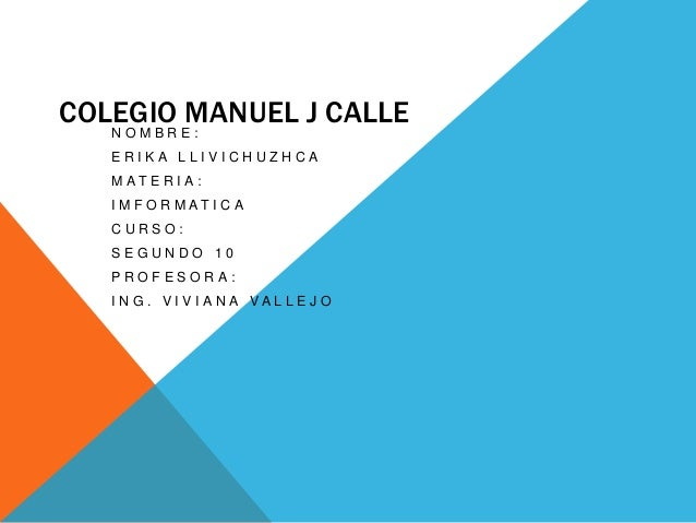 COLEGIO MANUEL J CALLE NOMBRE: ERIKA LLIVICHUZHCA M AT E R I A :  I M F O R M AT I C A CURSO: SEGUNDO 10 PROFESORA: I N G ...