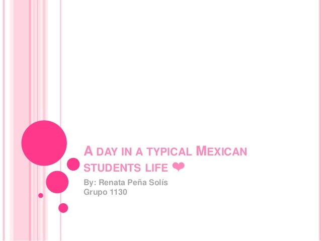 A DAY IN A TYPICAL MEXICAN STUDENTS LIFE ❤ By: Renata Peña Solís Grupo 1130