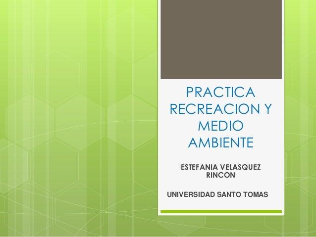PRACTICA RECREACION Y MEDIO AMBIENTE ESTEFANIA VELASQUEZ RINCON UNIVERSIDAD SANTO TOMAS