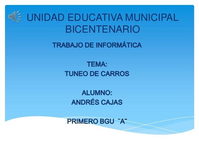 UNIDAD EDUCATIVA MUNICIPAL BICENTENARIO TRABAJO DE INFORMÁTICA TEMA: TUNEO DE CARROS ALUMNO: ANDRÉS CAJAS PRIMERO BGU ¨A¨