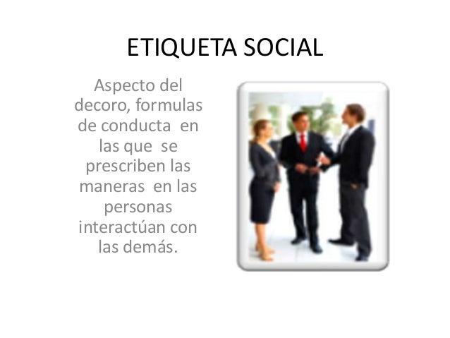 ETIQUETA SOCIAL Aspecto del decoro, formulas de conducta en las que se prescriben las maneras en las personas interactúan ...